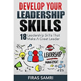 Develop Your Leadership Skills: 18 Skills That Make A Great Leader by Firas Samri